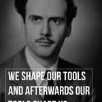 We shape our tools and afterwards our tools shape us.