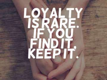 Loyalty is rare. If you find it, keep it.