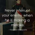 Never interrupt your enemy when he is making a mistake.