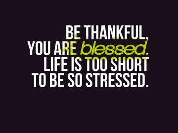 Be thankful, you are blessed. Life is too short to be so stressed.