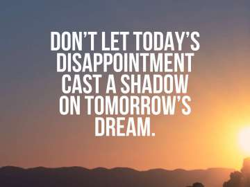 Don't let today's disappointment cast a shadow on tomorrow's dream.