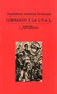 Lombardo y la CTAL. Libro de Cuauhtémoc Amezcua Dromundo.
