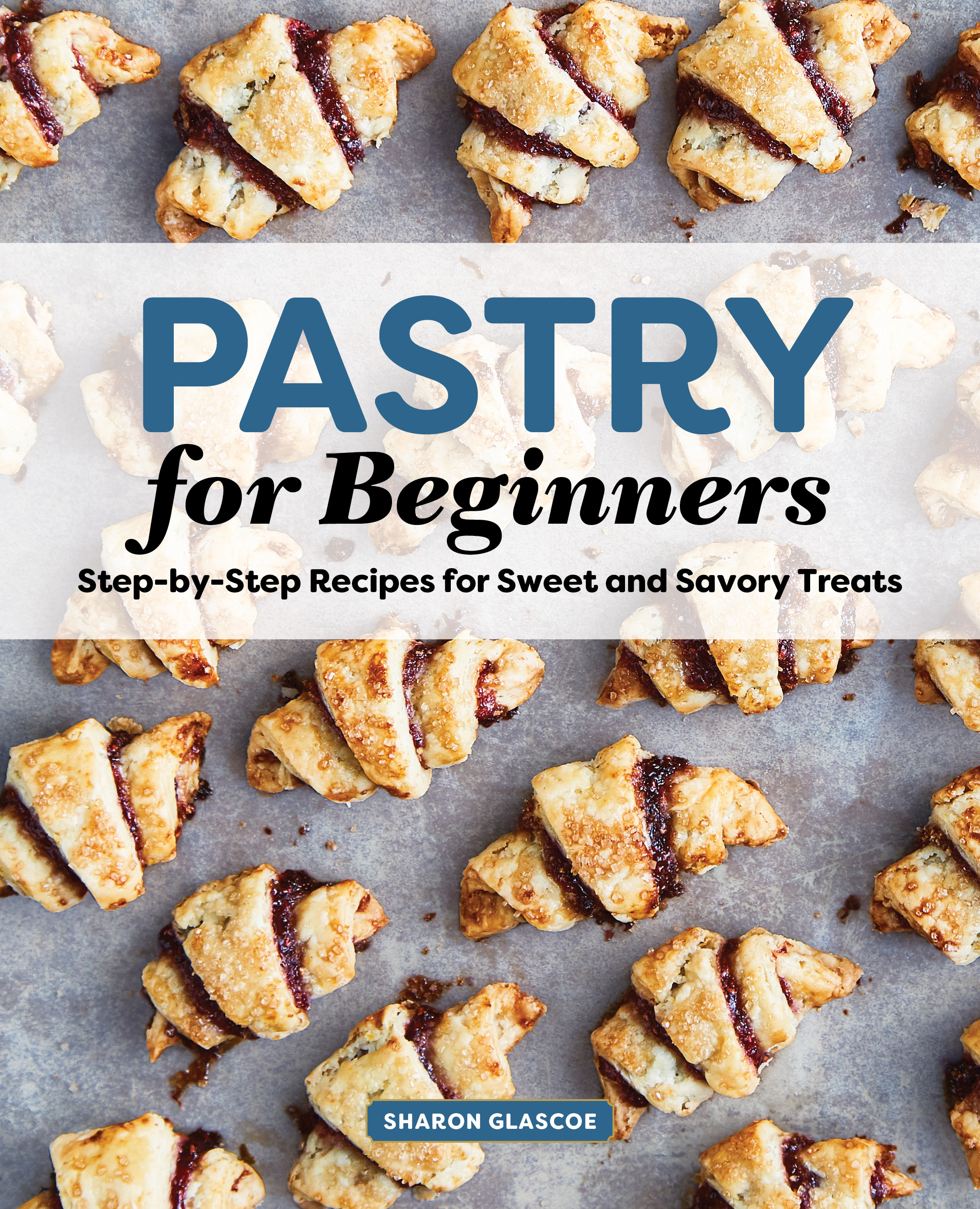 Pastry for beginners, step by step recipes for sweet and savory treats recipe book
