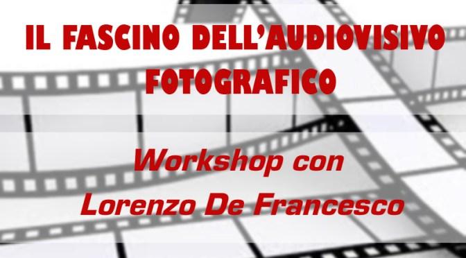 L'AUDIOVISIVO FOTOGRAFICO – Workshop con Lorenzo De Francesco