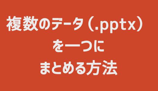 【PowerPoint】複数のデータ(.pptx)を一つにまとめる方法