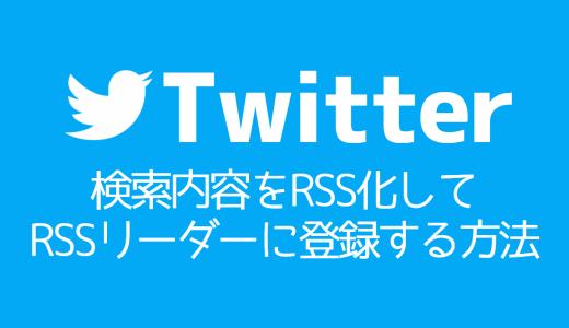 【Twitter】検索内容をRSS化してRSSリーダーに登録する方法