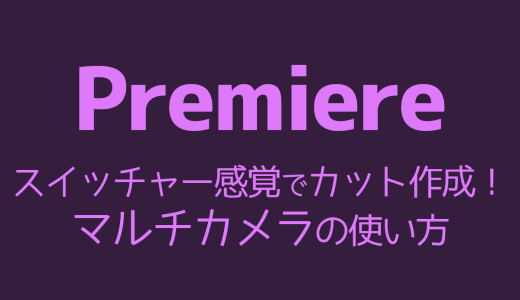 【Premiere】スイッチャー感覚でカット作成!マルチカメラの使い方