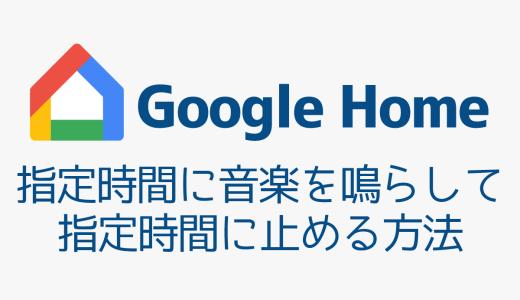 【Google Home】指定時間に音楽を鳴らして、指定時間に止める方法