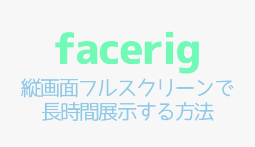 【FaceRig】縦画面フルスクリーンで長時間展示する方法