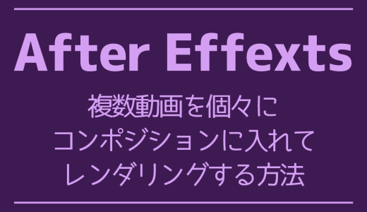 【AfterEffects】複数動画を個々にコンポジションに入れてレンダリングする方法