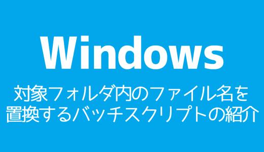 【Windows】対象フォルダ内のファイル名を置換するバッチスクリプトの紹介
