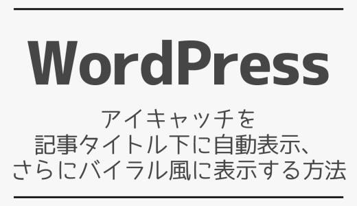 【WordPress】アイキャッチを記事タイトル下に自動表示、さらにバイラル風に表示する方法
