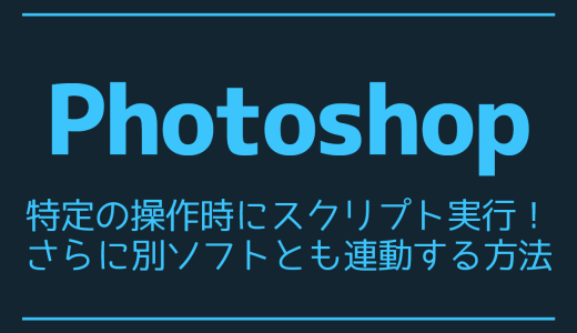 【Photoshop】特定の操作時にスクリプト実行!さらに別ソフトとも連動する方法