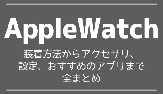 【AppleWatch】装着方法からアクセサリ、設定、おすすめのアプリまで全まとめ