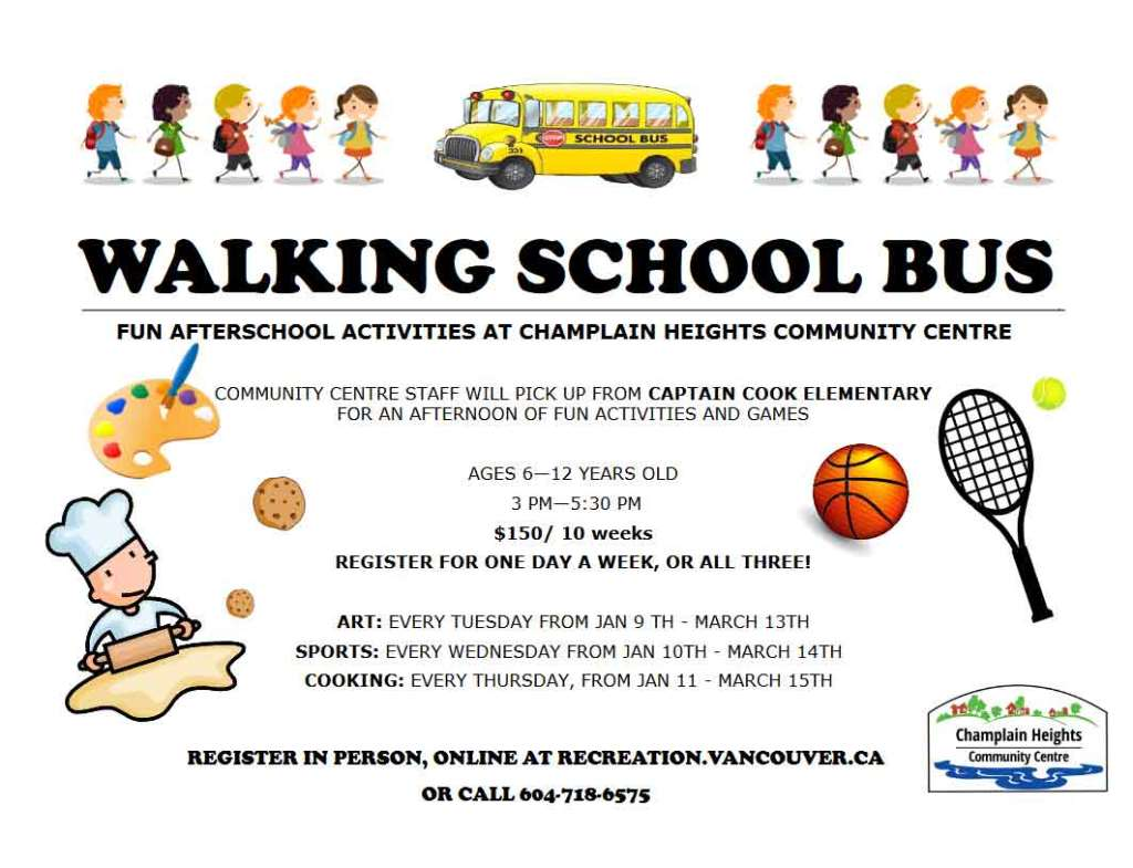 WALKING SCHOOL BUS Fun afterschool activities at Champlain Heights community Centre Community Centre Staff will pick up from Captain Cook Elementary For an afternoon of fun activities and games Ages 6—12 years old 3 pm—5:30 pm $150/ 10 weeks Register for one day a week, or all three! Art: Every Tuesday from Jan 9-Mar 13 Sports: every Wednesday from Jan 10 -Mar 14 Cooking: Every Thursday, from Jan 11-Mar 15th Register in person, online at recreation.vancouver.ca Or call 604-718-6575
