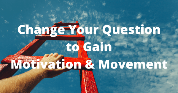 Change Your Question to Gain Motivation & Movement