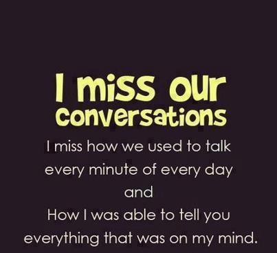 I miss our conversations i miss how we used to talk every inute of every day and how i was able to tell you everything that was on my mind