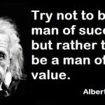 Try not to be a man of success but rather try to be a man of value