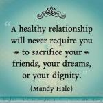 A Healthy Relationship will Never require you to sacrifice your friends your dreams, or your dignity.