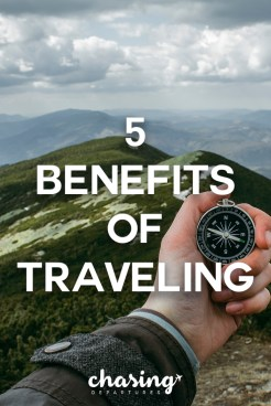 5 Benefits of Traveling That I Have Noticed | Chasing Departures