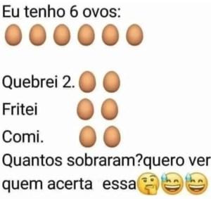Eu tenho 6 ovos Quebrei 2. Fritei 2, comi 2. Quantos sobraram