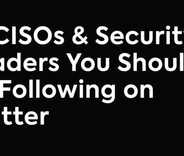16 Cisos And Security Leaders You Should Be Following On Twitter