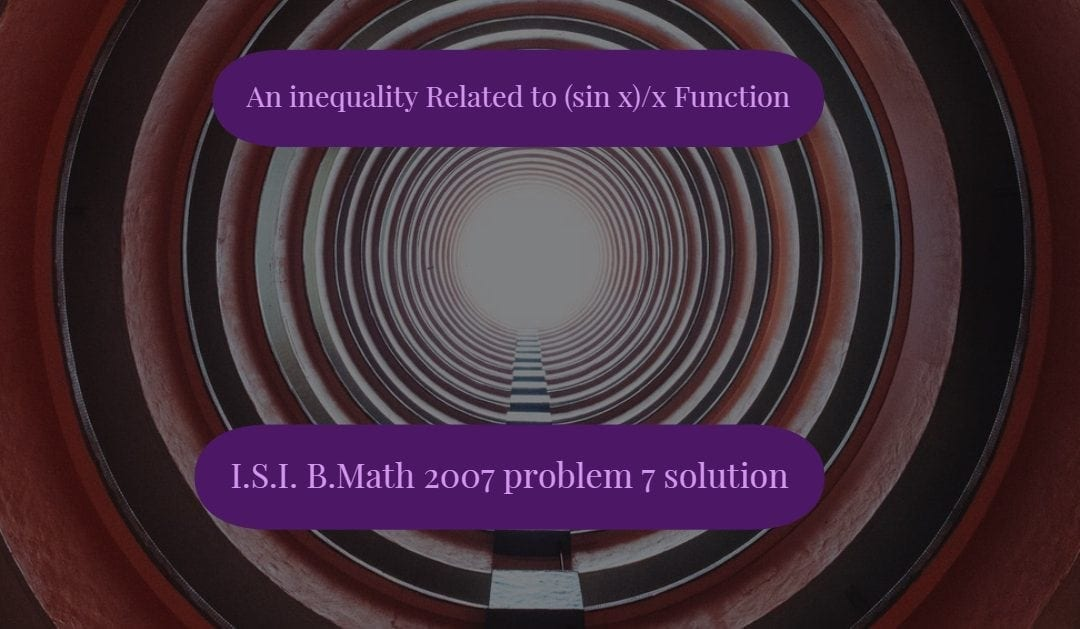 An inequality related to (sin x)/x function (I.S.I. B.Math 2007 problem 7 solution)