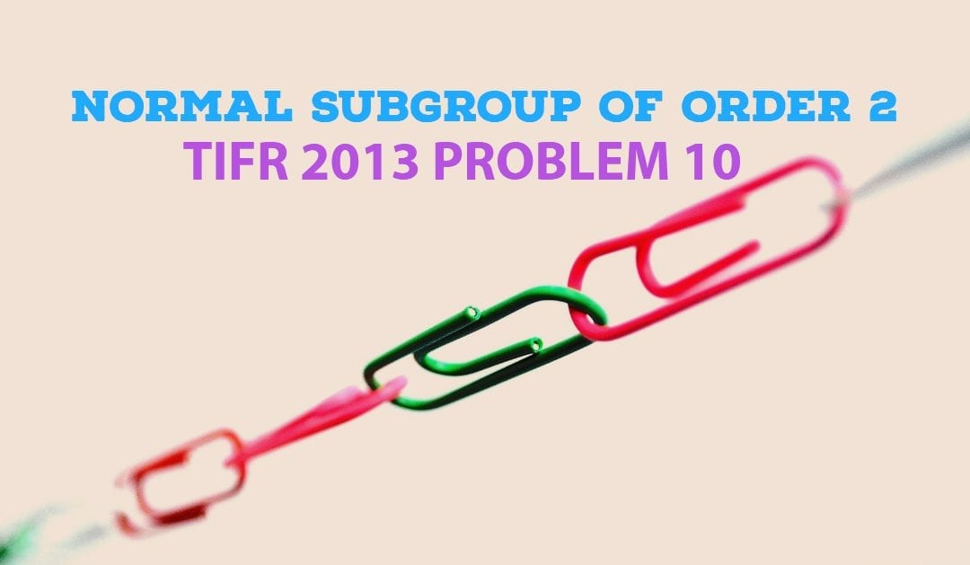 TIFR 2013 Problem 10 Solutions – Normal Subgroup of Order 2