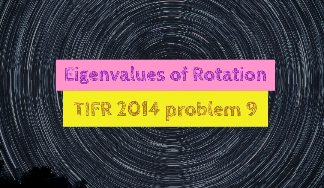 TIFR 2014 Problem 9 Solution – Eigenvalues of Rotation