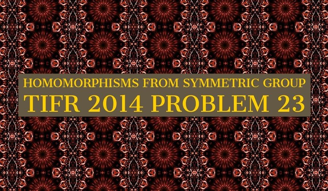 TIFR 2014 Problem 23 Solution – Homomorphisms from \(S_n\)