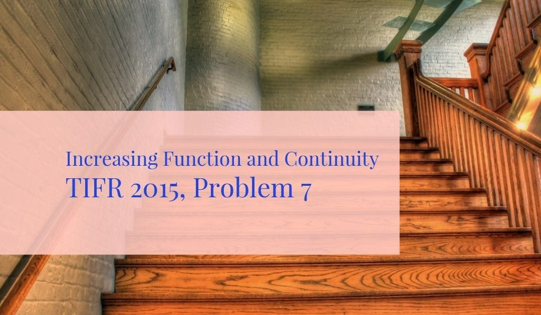 TIFR 2015 Problem 7 Solution -Increasing Function and Continuity