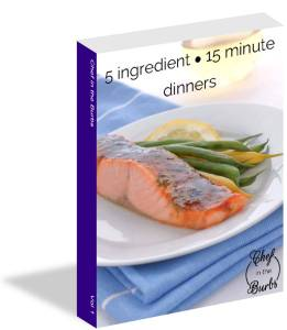 5 Ingredient ~ 15 Minute Dinners, Vol I ~ Chef in the Burbs