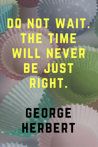 Do not wait the time will never be just right. George Herbert | 30 Quotes To Inspire Positive Thinking and Personal Growth | Chiclypoised | Chiclypoised.com