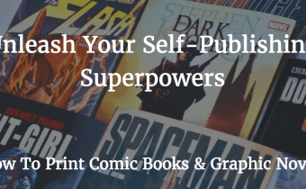 Unleash Your Self-Publishing Superpower: How To Print Comic Books and Graphic Novels