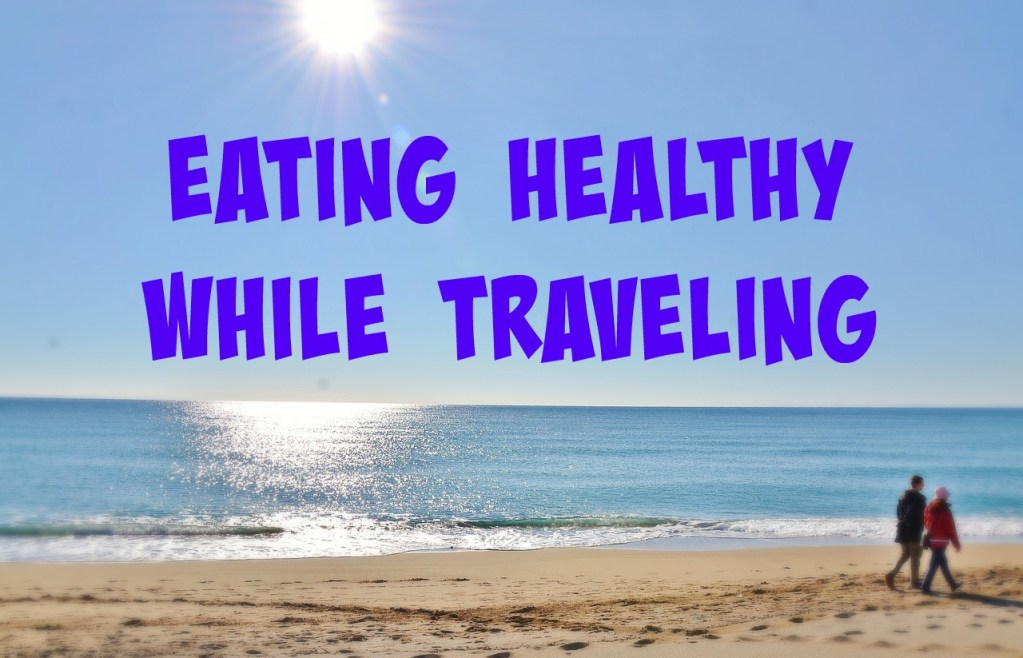 Eating Healthy While Traveling (and still enjoy it!)