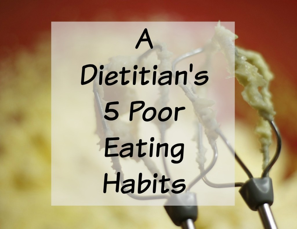 A Dietitian's 5 Poor Eating Habits {Yes we're human too!}