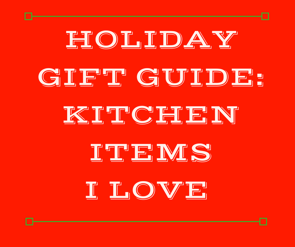 Holiday Gift Guide: Kitchen Items I Love
