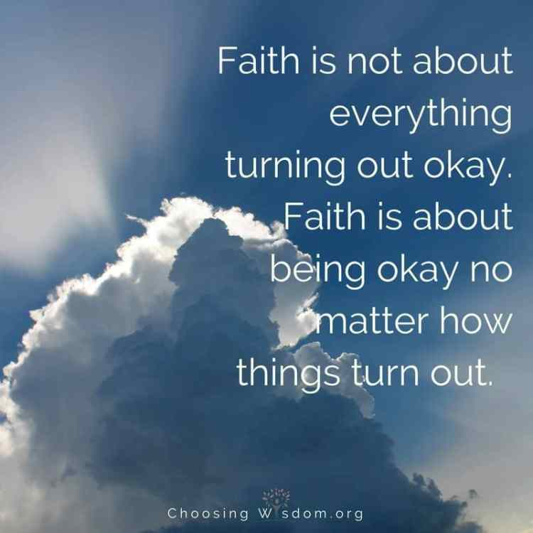 Faith is not about everything turning out okay. Faith is about being okay no matter how things turn out.