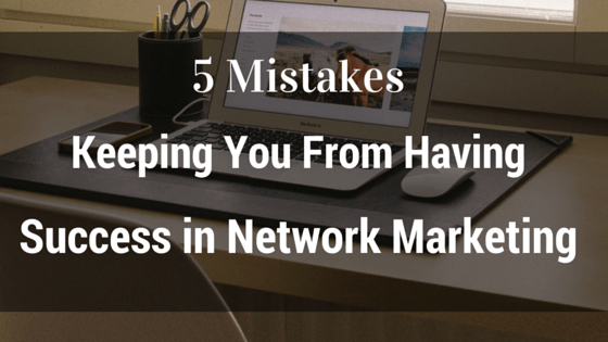 5 Mistakes Keeping You From Having Success in Network Marketing