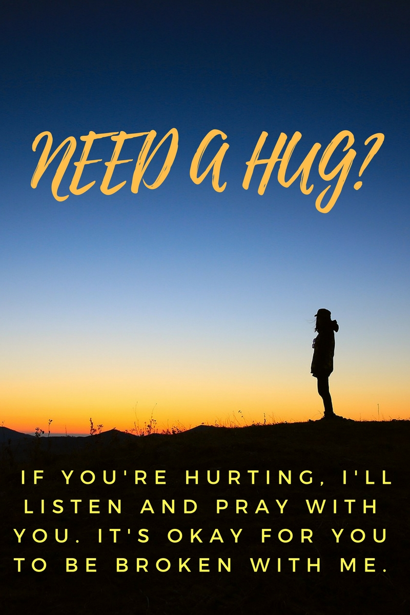 NEED A HUG? IF YOU'RE HURTING, I'LL LISTEN AND PRAY WITH YOU. IT'S OKAY FOR YOU TO BE BROKEN WITH ME.