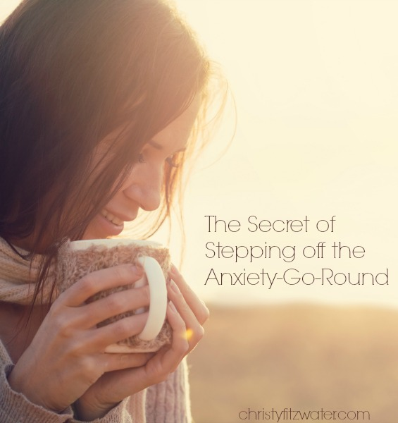 The Secret of Stepping off The Anxiety-Go-Round  -christyfitzwater.com