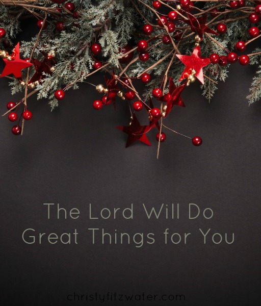 The Lord Will Do Great Things for You -christyfitzwater.com