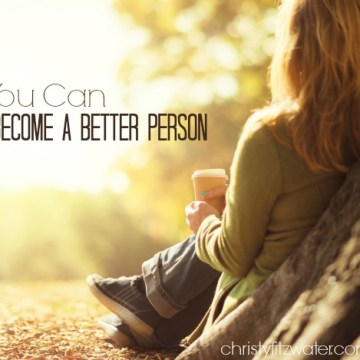 You Can Become A Better Person -christyfitzwater.com