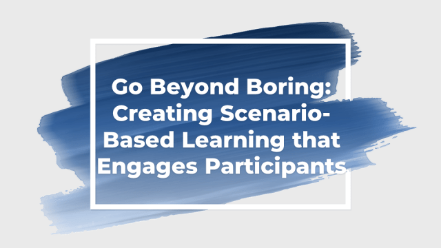 Go Beyond Boring: Creating Scenario-Based Learning that Engages Participants