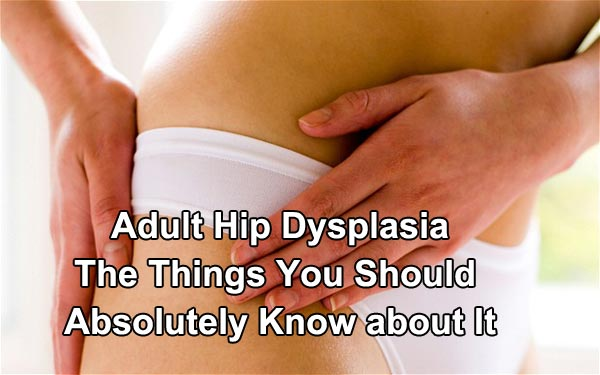 Adult Hip Dysplasia The Things You Should Absolutely Know about It