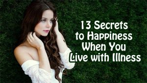 13 Secrets to Happiness When You Live with Illness