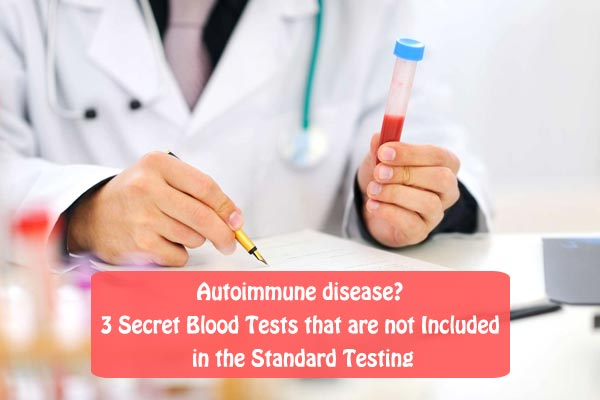 Autoimmune disease? 3 Secret Blood Tests that are not Included in the Standard Testing