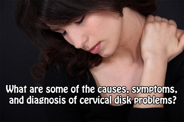 What are some of the causes symptoms diagnosis of cervical disk problems