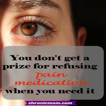 you don't get a prize for refusing pain medication when you need it