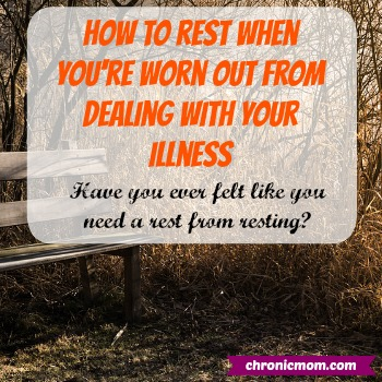 How to rest when you're worn out from dealing with your illness. Have you ever felt like you need a rest from resting?